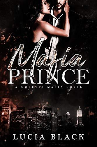Mafia Prince: A Second-Chance Mafia Romance (Moretti Mafia Book 1) by [Lucia Black]
