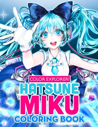 Color Explorer! - Hatsune Miku Coloring Book: Adorable Gift For Mega Fans, Otaku, Wibu, Lots Of Vivid Designs Of Virtual Singer