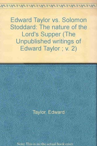 Edward Taylor vs. Solomon Stoddard: The nature of the Lord's Supper (The Unpublished writings of Edward Taylor ; v. 2)