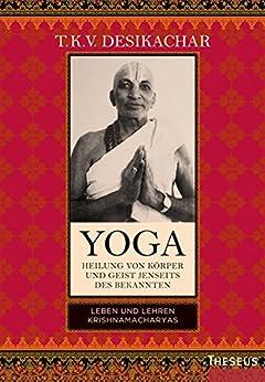 Yoga - Heilung von Körper und Geist jenseits des bekannten: Leben und Lehren Krishnamacharyas (German Edition) by [T.K.V. Desikachar, Bruni Röhm]