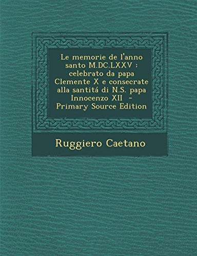 Le Memorie de L'Anno Santo M.DC.LXXV: Celebrato Da Papa Clemente X E Consecrate Alla Santita Di N.S. Papa Innocenzo XII