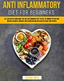 Anti Inflammatory Diet for Beginners: All you Need to Know About the Anti-Inflammatory Diet to Heal the Immune System and Prevent Arthritis. Improve your Eating Routine with Healthy Meal Prep Recipes