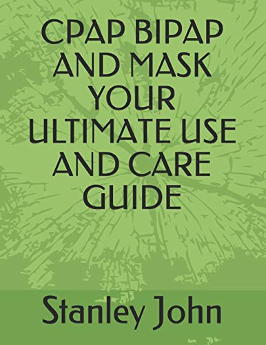 CPAP BIPAP AND MASK YOUR ULTIMATE USE AND CARE GUIDE