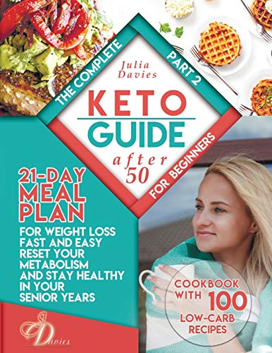 The Complete Keto Guide for Beginners after 50: 21-Day Meal Plan for Weight Loss Fast and Easy, Reset Your Metabolism and Stay Healthy in Your Senior Years. Cookbook with 100 Low-Carb Recipes