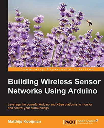 Building Wireless Sensor Networks Using Arduino: Leverage the powerful Arduino and XBee platforms to monitor and control your surroundings (Community Experience Distilled) (English Edition)