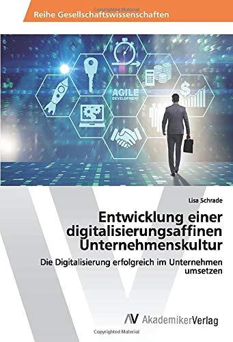Entwicklung einer digitalisierungsaffinen Unternehmenskultur: Die Digitalisierung erfolgreich im Unternehmen umsetzen