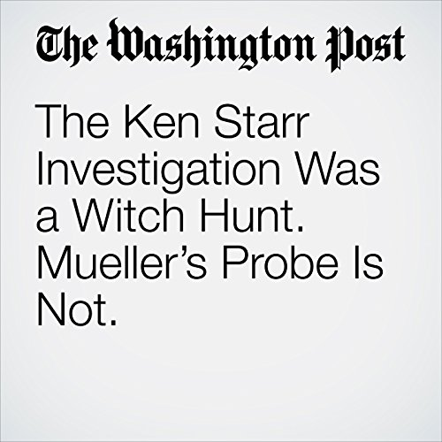 The Ken Starr Investigation Was a Witch Hunt. Mueller's Probe Is Not. copertina