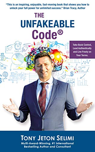 The Unfakeable Code®: Take Back Control, Lead Authentically and Live Freely on Your Terms. by [Tony Jeton Selimi]