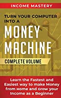 Turn Your Computer Into a Money Machine: Learn the Fastest and Easiest Way to Make Money From Home and Grow Your Income as a Beginner Complete Volume