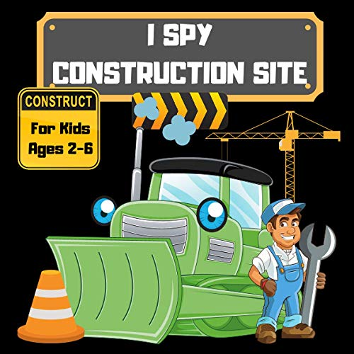 I Spy Construction Site: Search and find Bulldozer, Crane, Dump Truck, Lodaer, Vehicles, Excavator, Workers, Tools, Gift Idea For Boys and Girls, Preschoolers, Toddlers & kindergarten, From A To Z