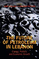 The Future of Petroleum in Lebanon: Energy, Politics and Economic Growth (Library of Modern Middle East Studies)