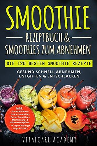 Smoothie Rezeptbuch & Smoothies zum Abnehmen: Die 120 besten Smoothie Rezepte - Gesund schnell Abnehmen, Entgiften & Entschlacken - Inkl. Smoothie Bowls, Grüne Smoothies und 14 Tage Diät Challenge