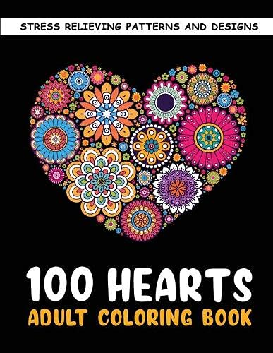 The 100 Hearts Adult Coloring Books for Adults: Color Pages Best Gifts for Women Men Who Love Art Best to Use with Color Pencil - Gel Pens Stress Reliever Patterns & Designs for You