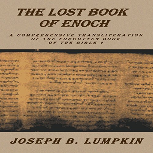 The Lost Book of Enoch     A Comprehensive Transliteration of the Forgotten Book of the Bible              By:                                                                                                                                 Joseph B. Lumpkin                               Narrated by:                                                                                                                                 Dennis Logan                      Length: 5 hrs and 4 mins     Not rated yet     Overall 0.0