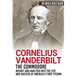 Cornelius Vanderbilt - The Commodore: Insight and Analysis Into the Life and Success of America's First Tycoon (Business Biographies and Memoirs – Titans of Industry Book 5) (English Edition)
