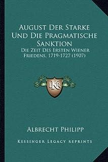 August Der Starke Und Die Pragmatische Sanktion: Die Zeit Des Ersten Wiener Friedens, 1719-1727 (1907)