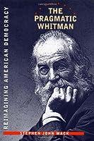 The Pragmatic Whitman: Reimagining American Democracy (The Iowa Whitman Series)