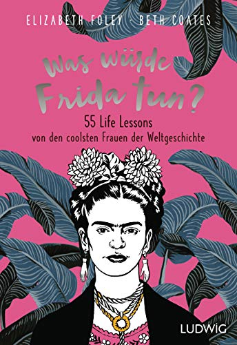 Was würde Frida tun?: 55 Life Lessons von den coolsten Frauen der Weltgeschichte