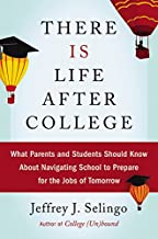 There Is Life After College: What Parents and Students Should Know about Navigating School to Prepare for the Jobs of Tomo...