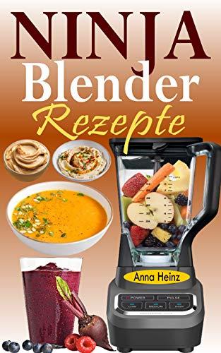Ninja Blender Rezepte: Einfache Rezepte für Blender & Standmixer mit schnellen und gesunden Rezepten für Suppen, Butters, Smoothies, Dips und mehr (Mixer Rezepte Buch) (German Edition)