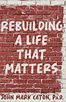 Rebuilding a Life That Matters: How You Can Rise from the Rubble