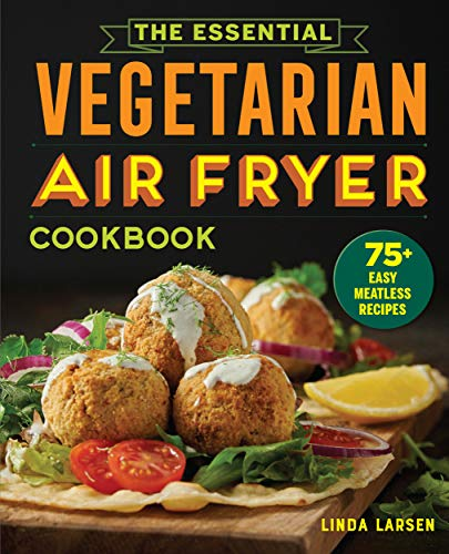 The Essential Vegetarian Air Fryer Cookbook: 75+ Easy Meatless Recipes
