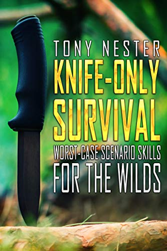Knife-Only Survival: Worst-Case Scenario Skills For the Wilds (Practical Survival Series Book 14) by [Tony Nester]