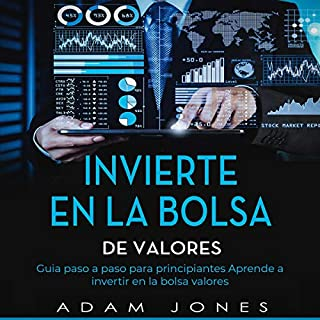 Invierte en La Bolsa De Valores: Guia Paso a Paso Para Principiantes Aprende a Invertir en La Bolsa de Valores [Invest in the Stock Market: Step by Step Guide for Beginners, Learn to Invest in the Stock Market]                   By:                                                                                                                                 Adam Jones                               Narrated by:                                                                                                                                 Sarah Gutiérrez                      Length: 3 hrs and 42 mins     15 ratings     Overall 5.0