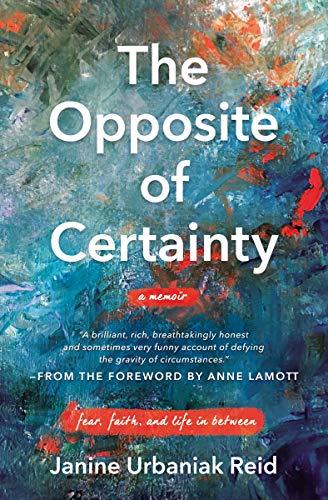 The Opposite of Certainty: Fear, Faith, and Life in Between by [Janine Urbaniak Reid, Anne Lamott]