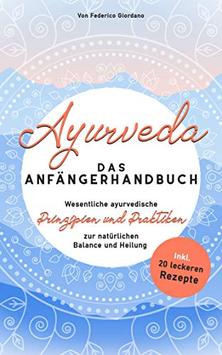 Ayurveda das  Anfängerhandbuch: Wesentliche ayurvedische  Prinzipien und Praktiken zur natürlichen Balance und Heilung