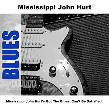 Mississippi John Hurt's Got The Blues, Can't Be Satisfied