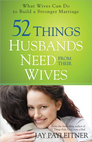Download 52 Things Husbands Need from Their Wives: What Wives Can Do to Build a Stronger Marriage 0736954856