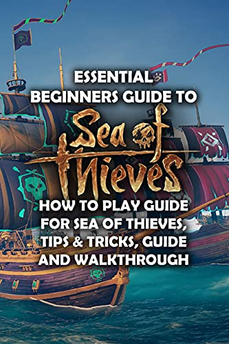 """""""Essential Beginners Guide to Sea of Thieves: How to Play Guide for Sea of Thieves, Tips & Tricks, Guide and Walkthrough """": Sea of Thieves Strategy Guide (English Edition)"""