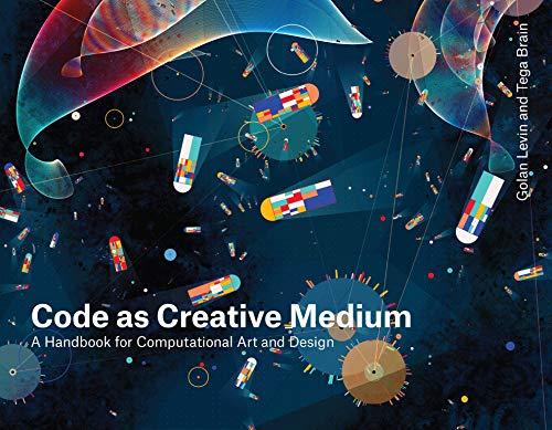 Code as Creative Medium: A Handbook for Computational Art and Design