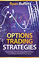 Options Trading Strategies: Just the practical truth about the most effective strategies in options trading. Learn how to Build your own arsenal of tailored strategies and invade the options market