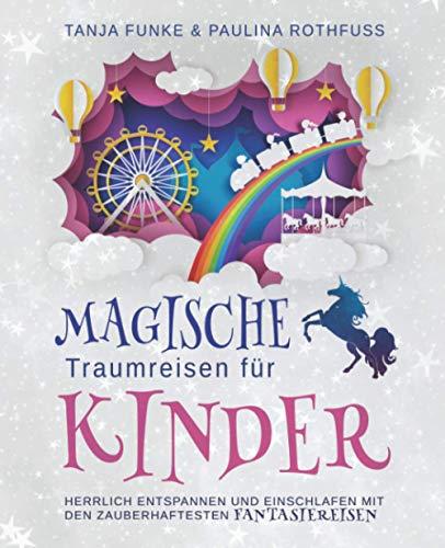 Magische Traumreisen für Kinder: Herrlich Entspannen und Einschlafen mit den zauberhaftesten Fantasiereisen