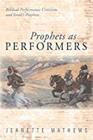 Prophets As Performers: Biblical Performance Criticism and Israel's Prophets