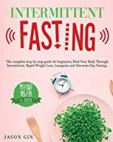 Intermittent Fasting: The complete step by step guide for beginners, Heal Your Body Through Intermittent, Rapid Weight Loss, Lean gains and Alternate Day Fasting, Included 5/2 and 16/8 + 101