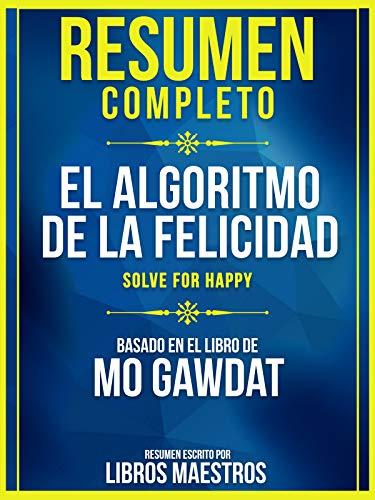 Resumen Completo: El Algoritmo De La Felicidad (Solve For Happy) - Basado En El Libro De Mo Gawdat (Spanish Edition)