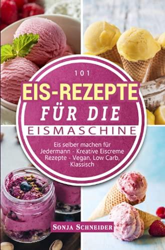 101 Eis-Rezepte für die Eismaschine: Eis selber machen für Jedermann - Kreative Eiscreme Rezepte - Vegan, Low Carb, Klassisch