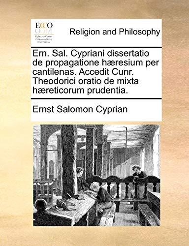 Ern. Sal. Cypriani Dissertatio de Propagatione H]resium Per Cantilenas. Accedit Cunr. Theodorici Oratio de Mixta H]reticorum Prudentia