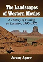 The Landscapes of Western Movies: A History of Filming on Location, 1900-1970