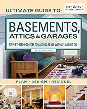 Ultimate Guide to Basements Attics & Garages 3rd Revised Edition  Step-by-Step Projects for Adding Space without Adding on  Creative Homeowner  Plan   Design   Remodel  580 Photos & Illustrations