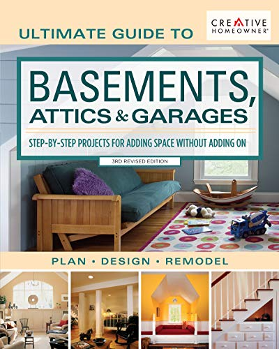 Ultimate Guide to Basements, Attics & Garages, 3rd Revised Edition: Step-by-Step Projects for Adding Space without Adding on (Creative Homeowner) Plan | Design | Remodel; 580 Photos & Illustrations