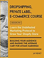 Dropshipping / Private Label / E-Commerce Course [5 Books in 1]: Learn the Undefeated Marketing Protocol to Grow Your Shopify Store, Building Your Audience and Raising the Average Cart for Atomic Earnings