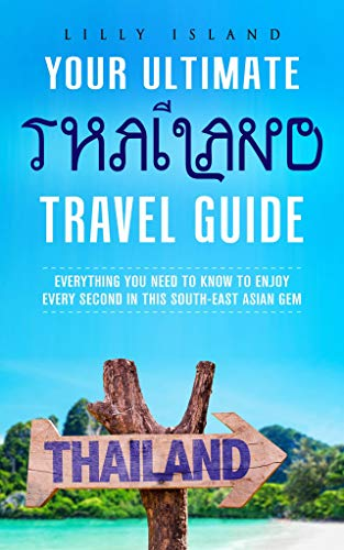 YOUR ULTIMATE THAILAND TRAVEL GUIDE: EVERYTHING YOU NEED TO KNOW TO ENJOY EVERY SECOND IN THIS SOUTH-EAST ASIAN GEM (English Edition)
