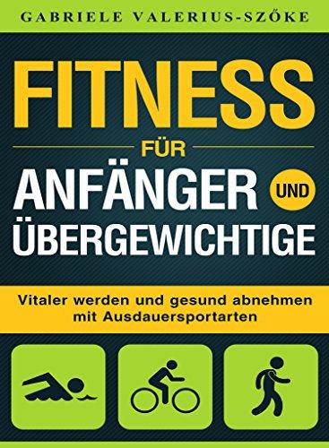 Fitness für Anfänger und Übergewichtige: Vitaler werden und gesund abnehmen mit Ausdauersportarten
