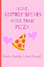 I Love Britney Spears More Than Pizza ( And I Really Like Pizza): Fan Gift Novelty Funny Cute Notebook / Journal / Diary 120 Lined Pages (6