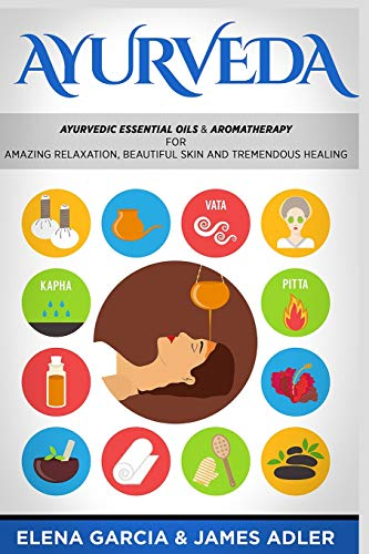 Ayurveda: Ayurvedic Essential Oils & Aromatherapy for Amazing Relaxation, Beautiful Skin & Tremendous Healing!: 1