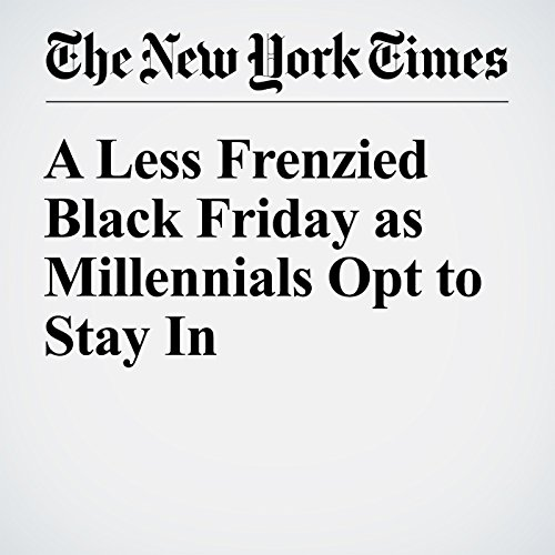 A Less Frenzied Black Friday as Millennials Opt to Stay In                   By:                                                                                                                                 Rachel Abrams                               Narrated by:                                                                                                                                 Kristi Burns                      Length: 2 mins     Not rated yet     Overall 0.0